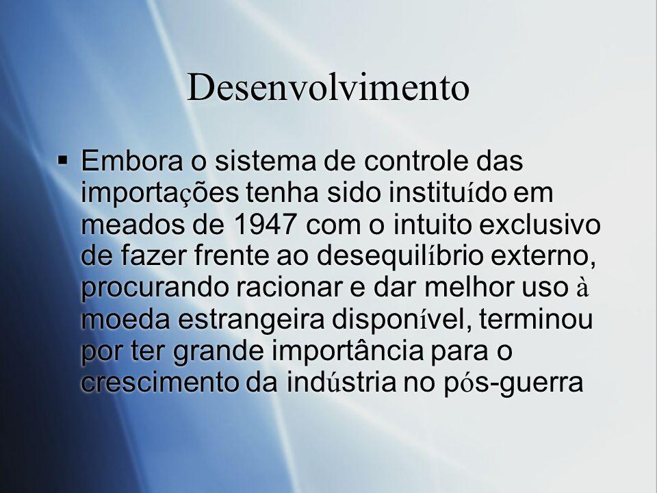 Desenvolvimento Embora o sistema de controle das importa ç ões tenha sido institu í do em meados de 1947 com o intuito exclusivo de fazer frente ao de