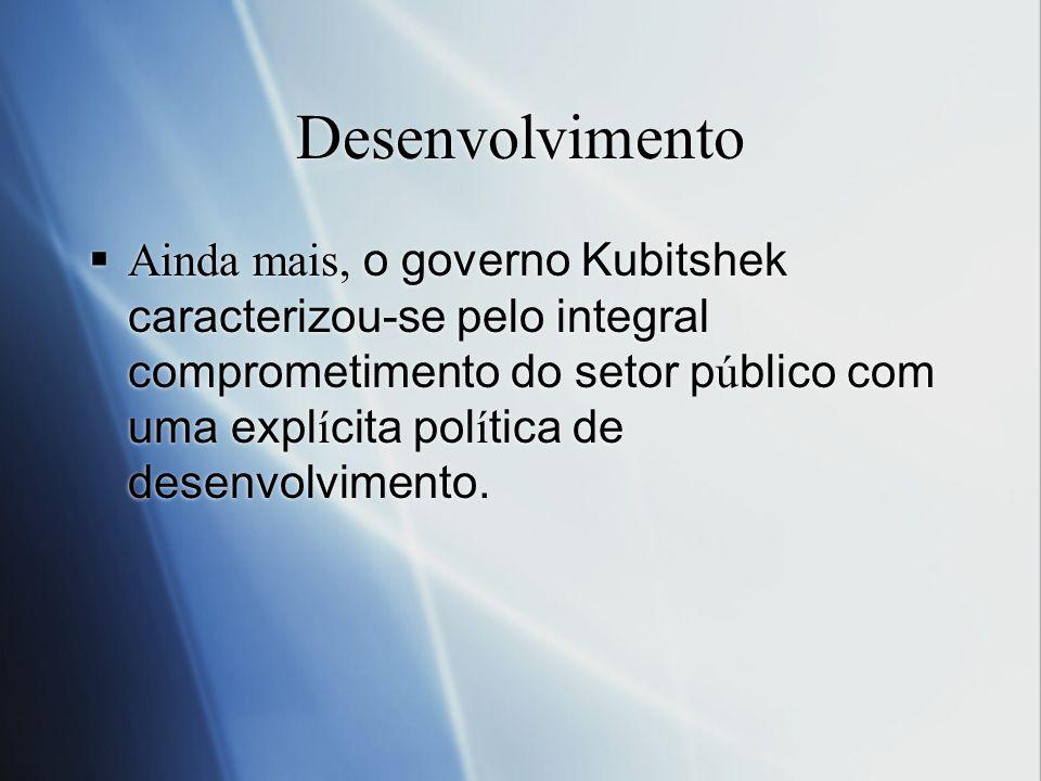 Desenvolvimento Ainda mais, o governo Kubitshek caracterizou-se pelo integral comprometimento do setor p ú blico com uma expl í cita pol í tica de des