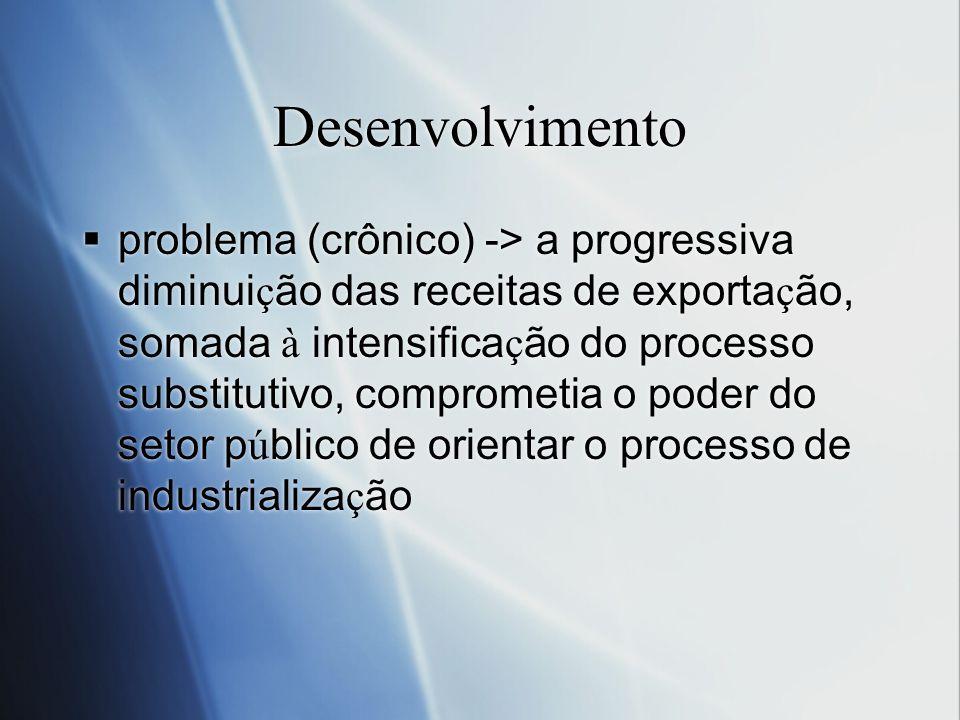 Desenvolvimento problema (crônico) -> a progressiva diminui ç ão das receitas de exporta ç ão, somada à intensifica ç ão do processo substitutivo, com