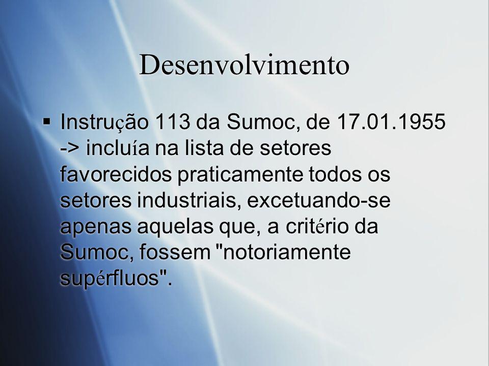 Desenvolvimento Instru ç ão 113 da Sumoc, de 17.01.1955 -> inclu í a na lista de setores favorecidos praticamente todos os setores industriais, excetu