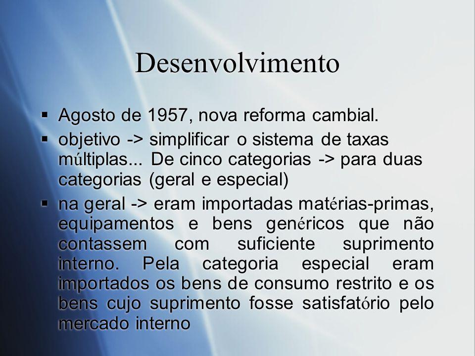Desenvolvimento Agosto de 1957, nova reforma cambial. objetivo -> simplificar o sistema de taxas m ú ltiplas... De cinco categorias -> para duas categ