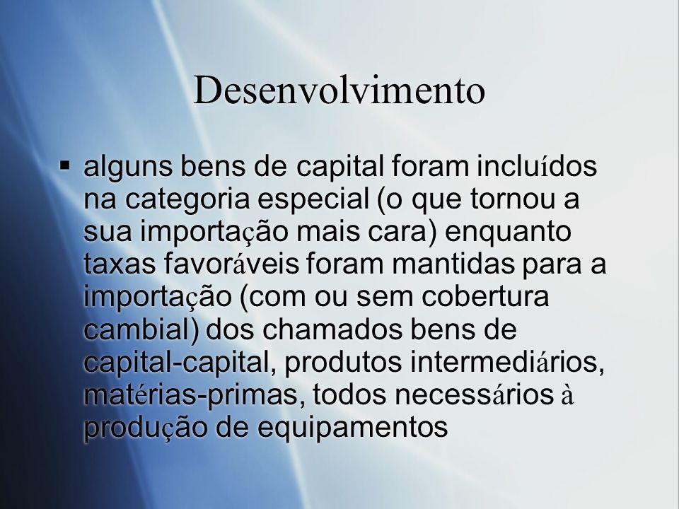 Desenvolvimento alguns bens de capital foram inclu í dos na categoria especial (o que tornou a sua importa ç ão mais cara) enquanto taxas favor á veis