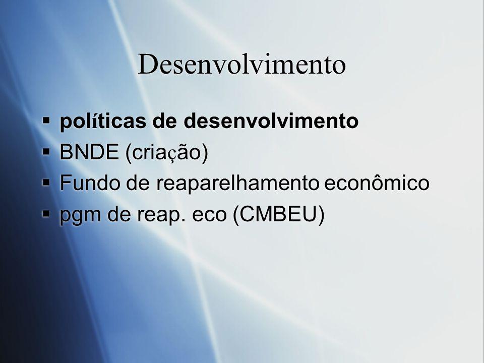 Desenvolvimento pol í ticas de desenvolvimento BNDE (cria ç ão) Fundo de reaparelhamento econômico pgm de reap. eco (CMBEU) pol í ticas de desenvolvim