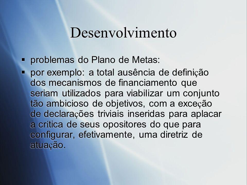 Desenvolvimento problemas do Plano de Metas: por exemplo: a total ausência de defini ç ão dos mecanismos de financiamento que seriam utilizados para v