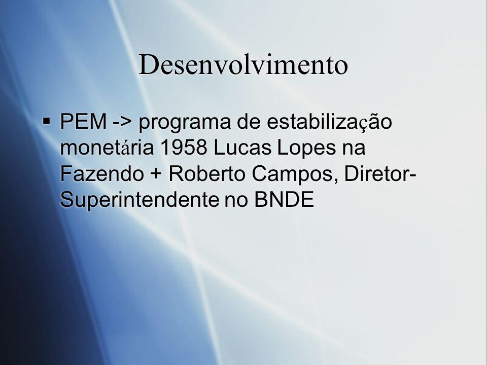 Desenvolvimento PEM -> programa de estabiliza ç ão monet á ria 1958 Lucas Lopes na Fazendo + Roberto Campos, Diretor- Superintendente no BNDE