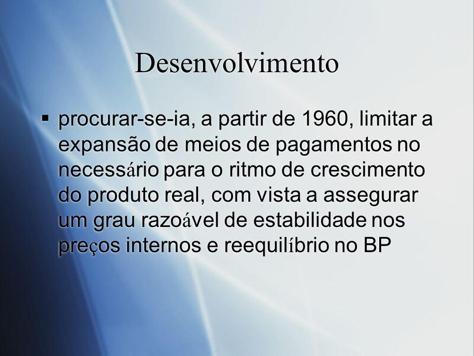 Desenvolvimento procurar-se-ia, a partir de 1960, limitar a expansão de meios de pagamentos no necess á rio para o ritmo de crescimento do produto rea