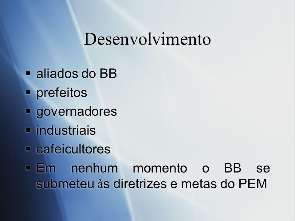 Desenvolvimento aliados do BB prefeitos governadores industriais cafeicultores Em nenhum momento o BB se submeteu à s diretrizes e metas do PEM aliado