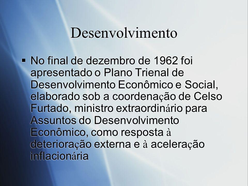 Desenvolvimento No final de dezembro de 1962 foi apresentado o Plano Trienal de Desenvolvimento Econômico e Social, elaborado sob a coordena ç ão de C