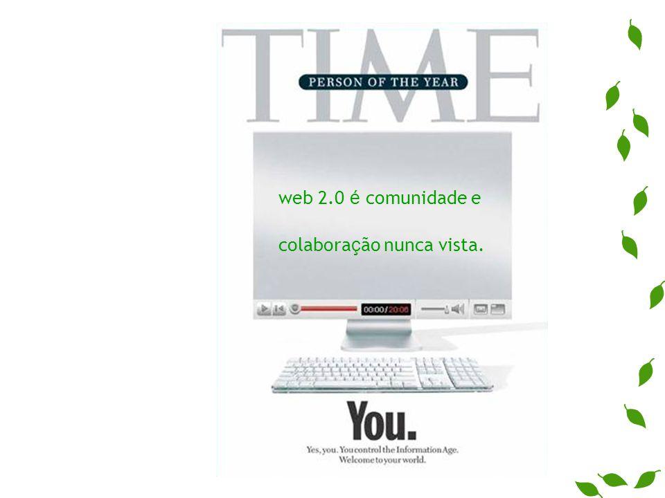 web 2.0 é comunidade e colabora ç ão nunca vista.