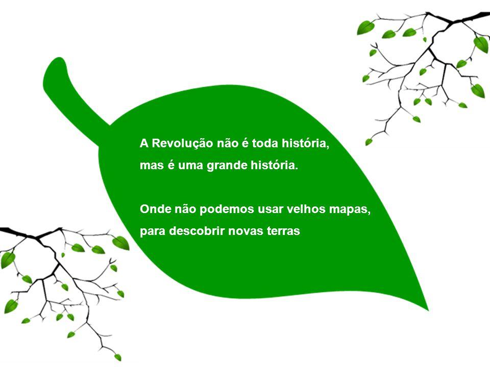 A Revolução não é toda história, mas é uma grande história. Onde não podemos usar velhos mapas, para descobrir novas terras