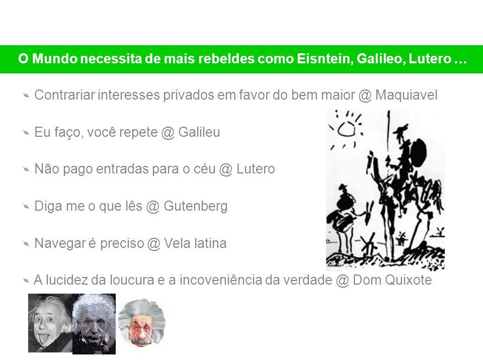 Contrariar interesses privados em favor do bem maior @ Maquiavel Eu faço, você repete @ Galileu Não pago entradas para o céu @ Lutero Diga me o que lê