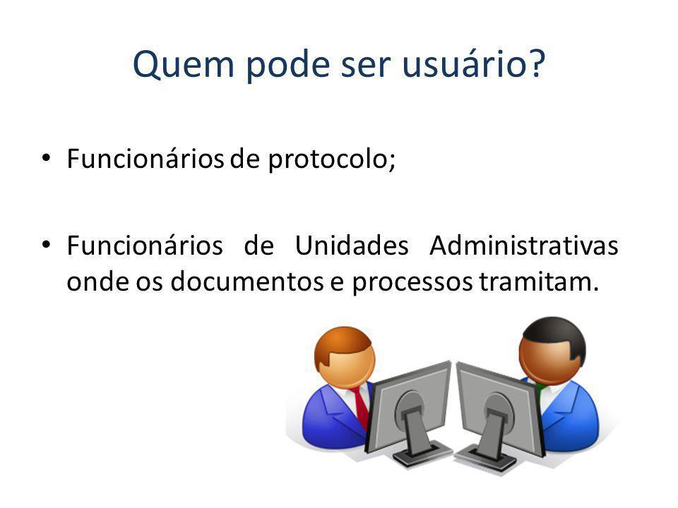 Quem pode ser usuário? Funcionários de protocolo; Funcionários de Unidades Administrativas onde os documentos e processos tramitam.