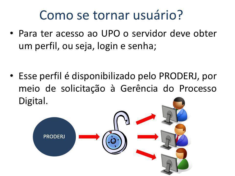 Como se tornar usuário? Para ter acesso ao UPO o servidor deve obter um perfil, ou seja, login e senha; Esse perfil é disponibilizado pelo PRODERJ, po