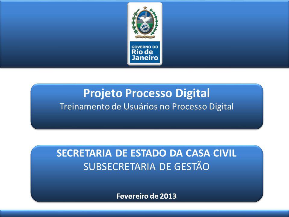 Projeto Processo Digital Treinamento de Usuários no Processo Digital Projeto Processo Digital Treinamento de Usuários no Processo Digital SECRETARIA DE ESTADO DA CASA CIVIL SUBSECRETARIA DE GESTÃO Fevereiro de 2013 SECRETARIA DE ESTADO DA CASA CIVIL SUBSECRETARIA DE GESTÃO Fevereiro de 2013