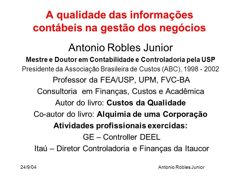 24/9/04Antonio Robles Junior A qualidade das informações contábeis na gestão dos negócios Antonio Robles Junior Mestre e Doutor em Contabilidade e Con
