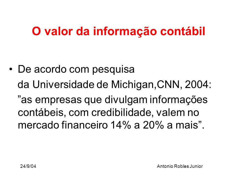 24/9/04Antonio Robles Junior O valor da informação contábil De acordo com pesquisa da Universidade de Michigan,CNN, 2004: as empresas que divulgam inf