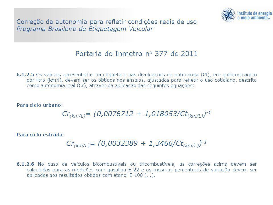 Portaria do Inmetro n o 377 de 2011 6.1.2.5 Os valores apresentados na etiqueta e nas divulgações da autonomia (Ct), em quilometragem por litro (km/l), devem ser os obtidos nos ensaios, ajustados para refletir o uso cotidiano, descrito como autonomia real (Cr), através da aplicação das seguintes equações: Para ciclo urbano: Cr (km/L) = (0,0076712 + 1,018053/Ct (km/L) ) -1 Para ciclo estrada: Cr (km/L) = (0,0032389 + 1,3466/Ct (km/L) ) -1 6.1.2.6 No caso de veículos bicombustíveis ou tricombustíveis, as correções acima devem ser calculadas para as medições com gasolina E-22 e os mesmos percentuais de variação devem ser aplicados aos resultados obtidos com etanol E-100 (...).