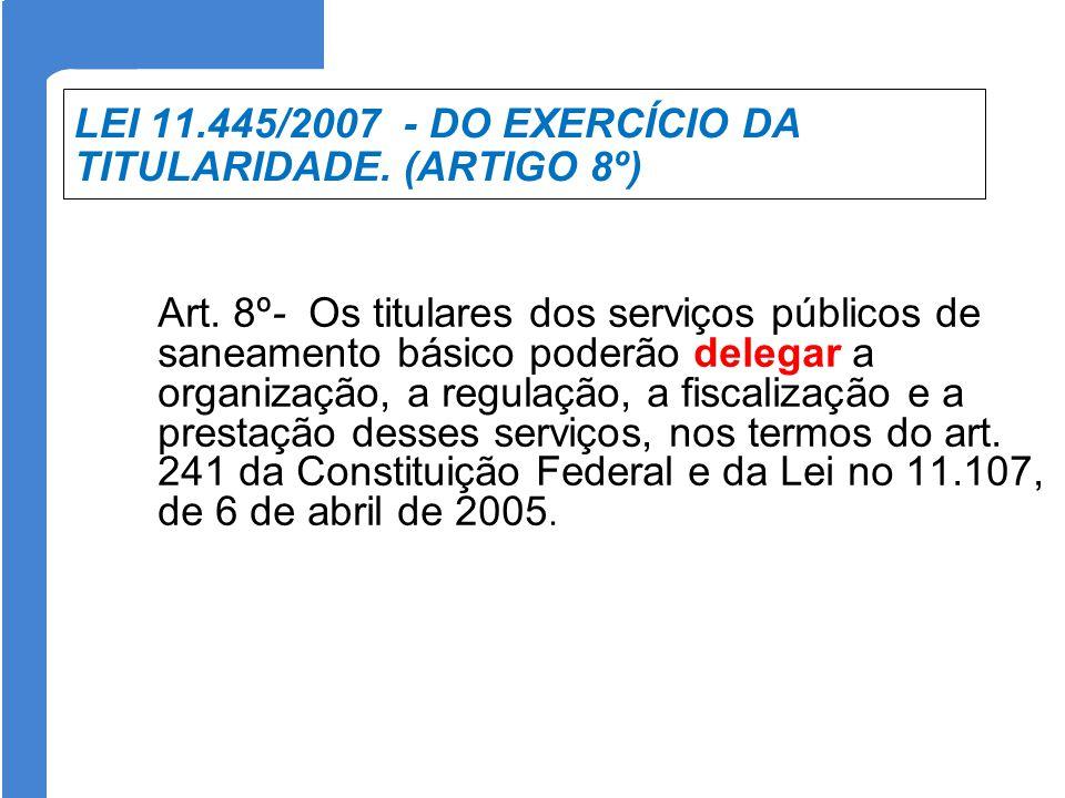LEI 11.445/2007 - DO EXERCÍCIO DA TITULARIDADE. (ARTIGO 8º) Art. 8º- Os titulares dos serviços públicos de saneamento básico poderão delegar a organiz