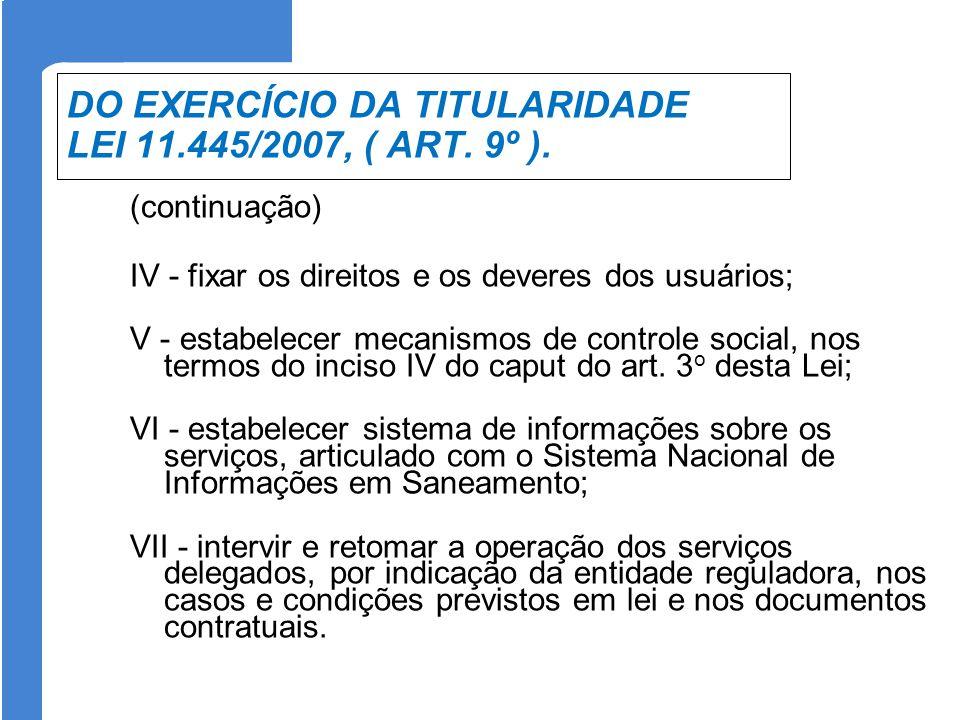 DO EXERCÍCIO DA TITULARIDADE LEI 11.445/2007, ( ART. 9º ). (continuação) IV - fixar os direitos e os deveres dos usuários; V - estabelecer mecanismos