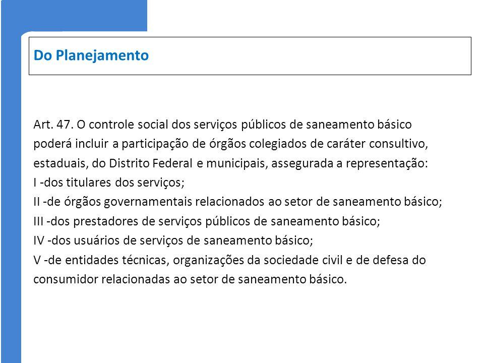 Do Planejamento Art. 47. O controle social dos serviços públicos de saneamento básico poderá incluir a participação de órgãos colegiados de caráter co