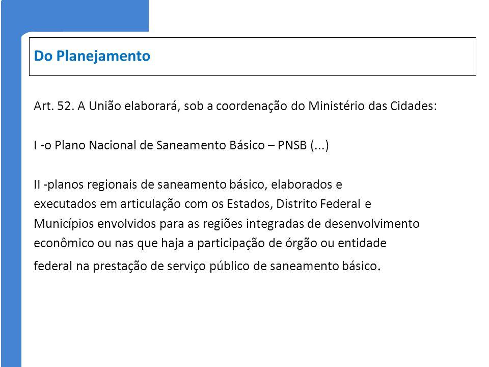 Do Planejamento Art. 52. A União elaborará, sob a coordenação do Ministério das Cidades: I -o Plano Nacional de Saneamento Básico – PNSB (...) II -pla