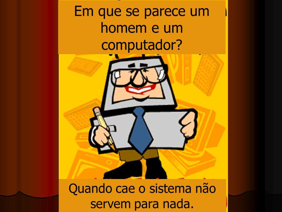 Em que se parece um homem e um computador? Quando cae o sistema não servem para nada.