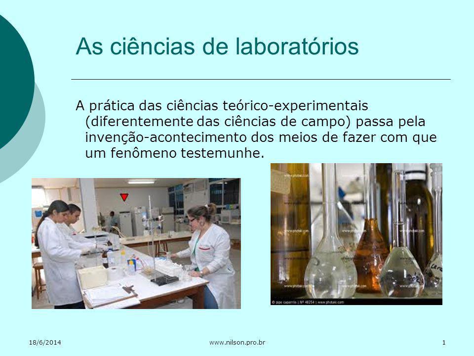 18/6/2014www.nilson.pro.br As ciências de laboratórios A prática das ciências teórico-experimentais (diferentemente das ciências de campo) passa pela
