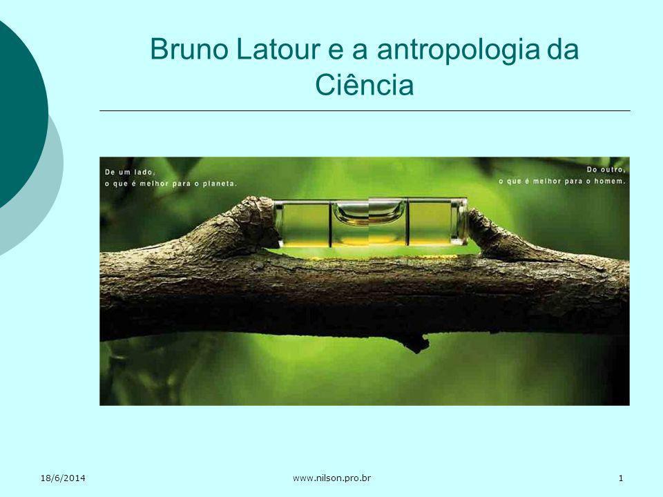 18/6/2014www.nilson.pro.br Bruno Latour e a antropologia da Ciência 1