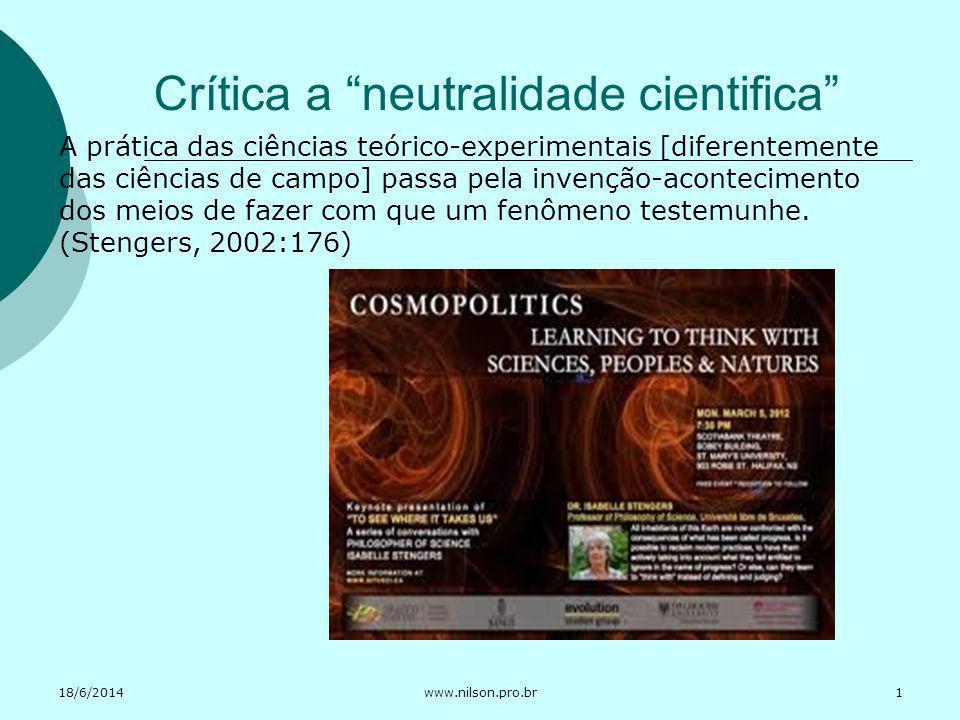18/6/2014www.nilson.pro.br Crítica a neutralidade cientifica A prática das ciências teórico-experimentais [diferentemente das ciências de campo] passa