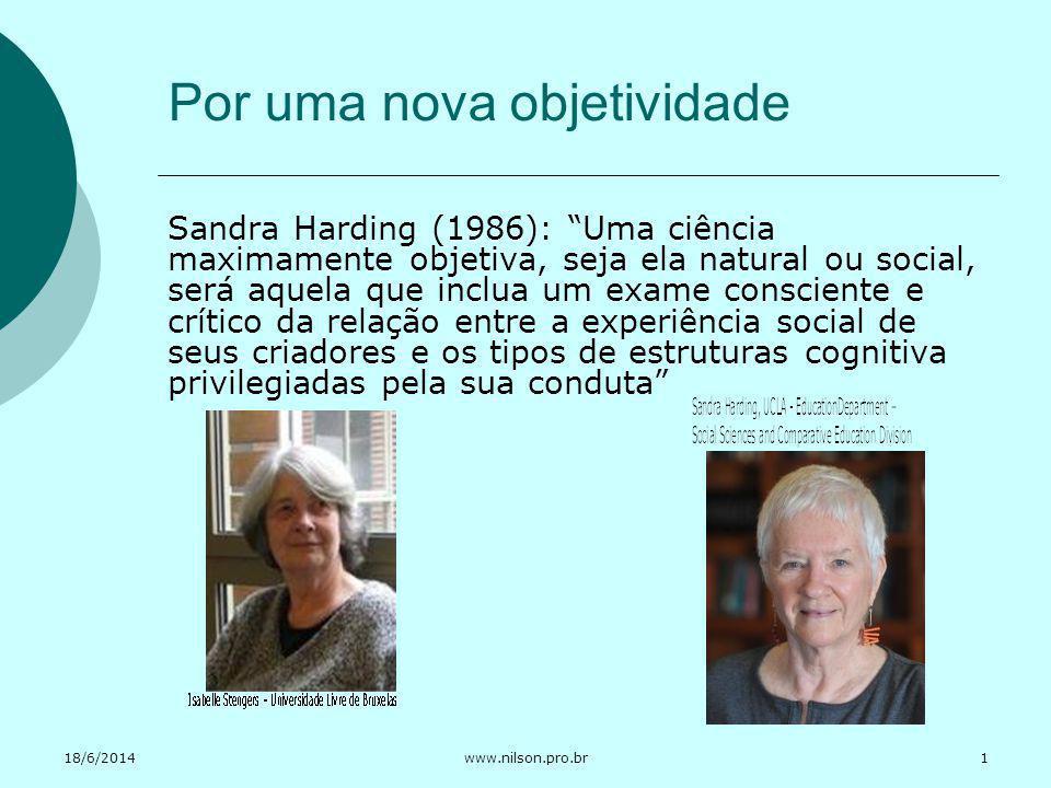 18/6/2014www.nilson.pro.br Por uma nova objetividade Sandra Harding (1986): Uma ciência maximamente objetiva, seja ela natural ou social, será aquela