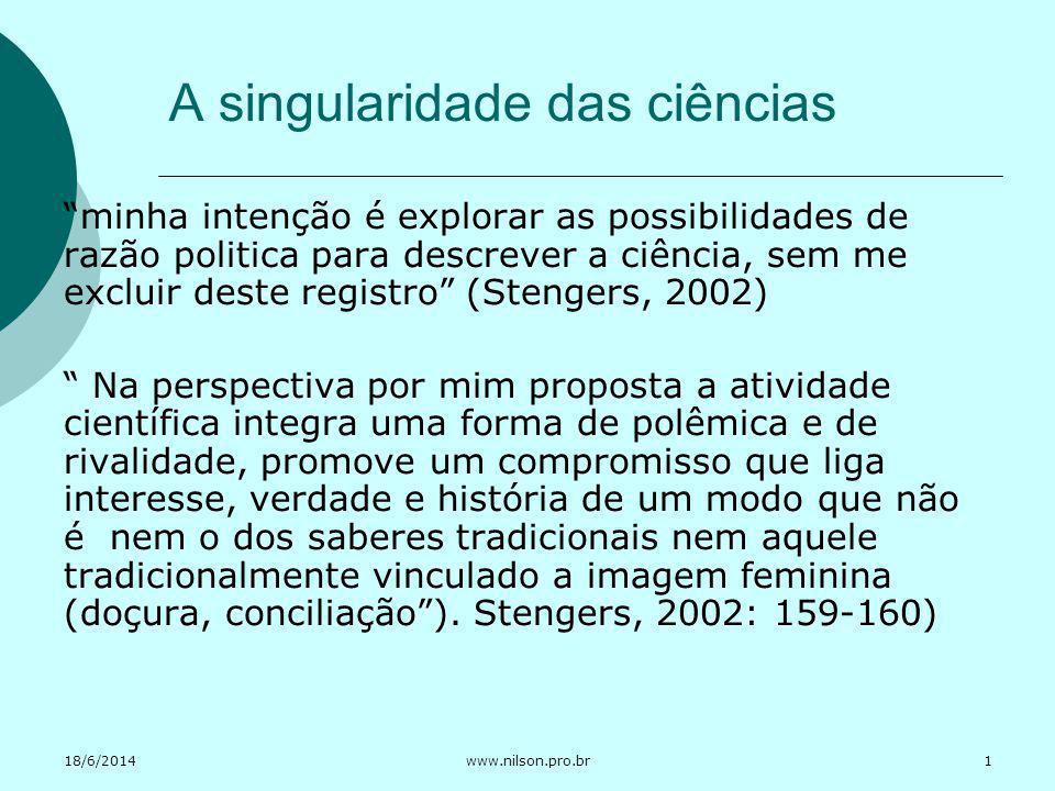 18/6/2014www.nilson.pro.br Uma filosofia da prática científica Stengers (2002) defende a singularidade das ciências preservando a distinção sujeito e objeto, mas a toma como vetor de risco.