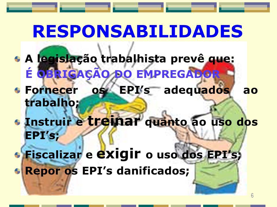 6 RESPONSABILIDADES A legislação trabalhista prevê que: É OBRIGAÇÃO DO EMPREGADOR Fornecer os EPIs adequados ao trabalho; Instruir e treinar quanto ao