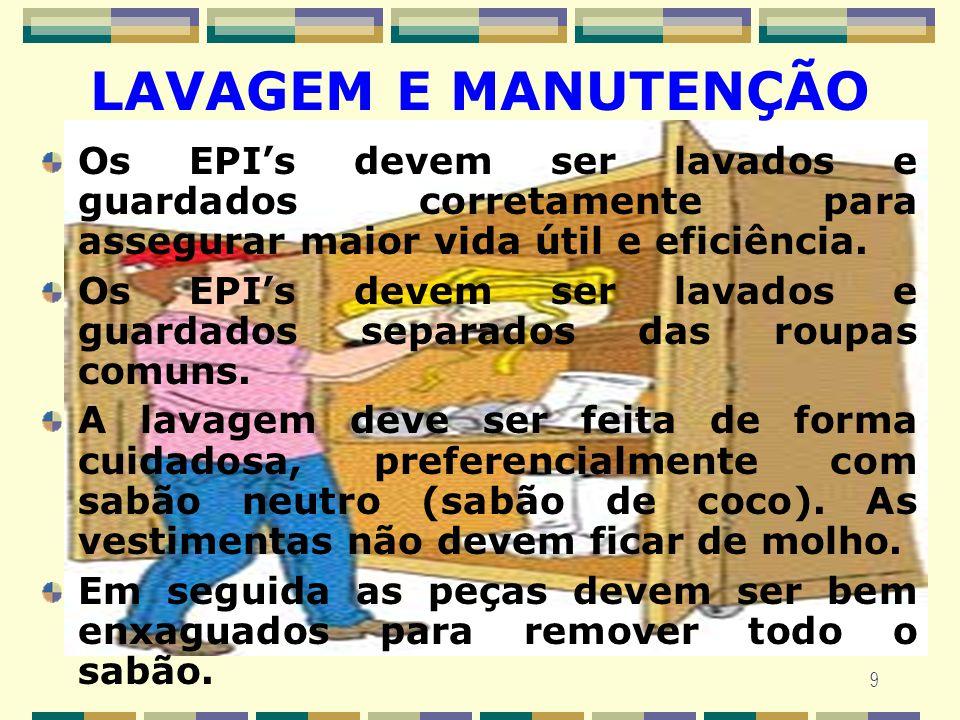 9 LAVAGEM E MANUTENÇÃO Os EPIs devem ser lavados e guardados corretamente para assegurar maior vida útil e eficiência. Os EPIs devem ser lavados e gua