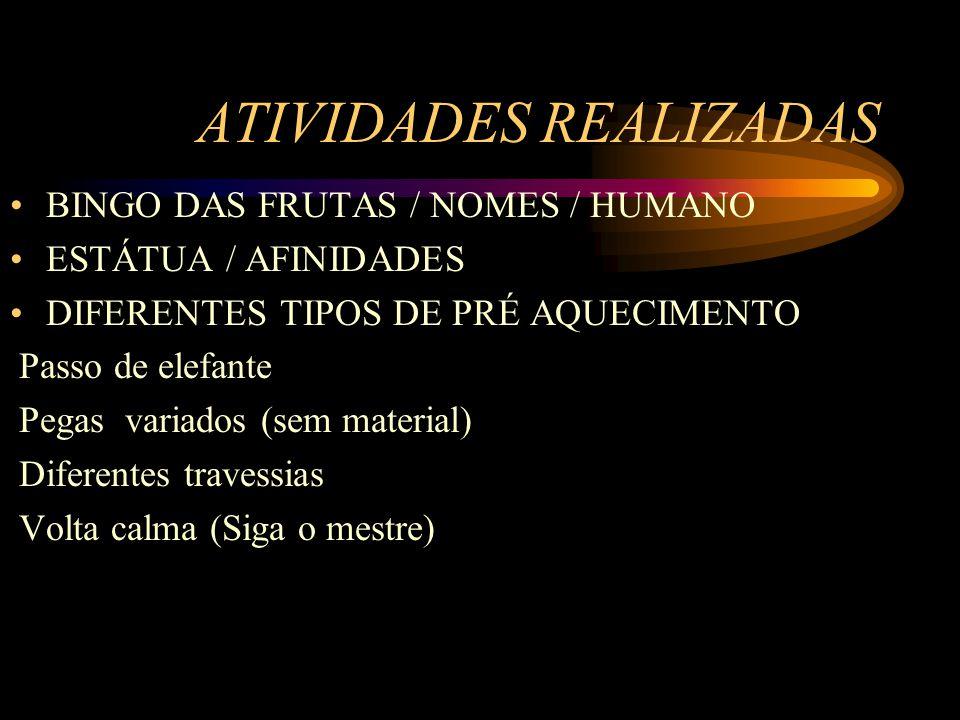 ATIVIDADES REALIZADAS BINGO DAS FRUTAS / NOMES / HUMANO ESTÁTUA / AFINIDADES DIFERENTES TIPOS DE PRÉ AQUECIMENTO Passo de elefante Pegas variados (sem material) Diferentes travessias Volta calma (Siga o mestre)