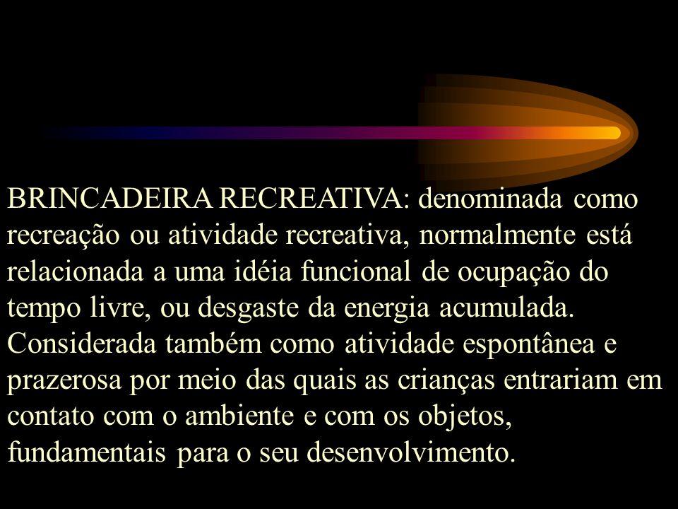 BRINCADEIRA RECREATIVA: denominada como recreação ou atividade recreativa, normalmente está relacionada a uma idéia funcional de ocupação do tempo livre, ou desgaste da energia acumulada.