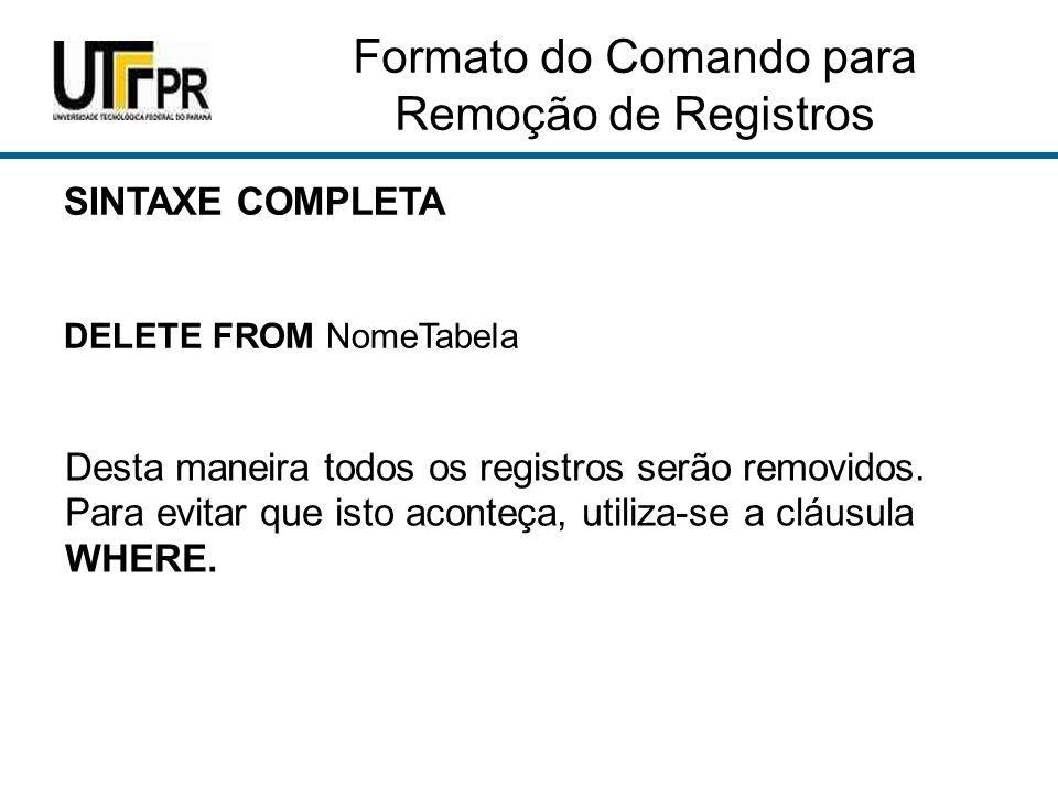 Formato do Comando para Remoção de Registros SINTAXE COMPLETA DELETE FROM NomeTabela Desta maneira todos os registros serão removidos.