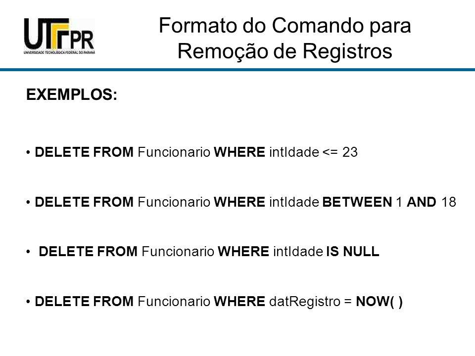 Formato do Comando para Remoção de Registros EXEMPLOS: DELETE FROM Funcionario WHERE intIdade <= 23 DELETE FROM Funcionario WHERE intIdade BETWEEN 1 AND 18 DELETE FROM Funcionario WHERE intIdade IS NULL DELETE FROM Funcionario WHERE datRegistro = NOW( )