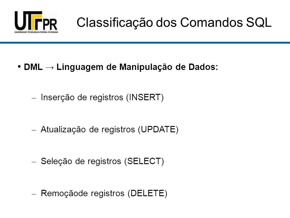 Classificação dos Comandos SQL DML Linguagem de Manipulação de Dados: – Inserção de registros (INSERT) – Atualização de registros (UPDATE) – Seleção de registros (SELECT) – Remoçãode registros (DELETE)