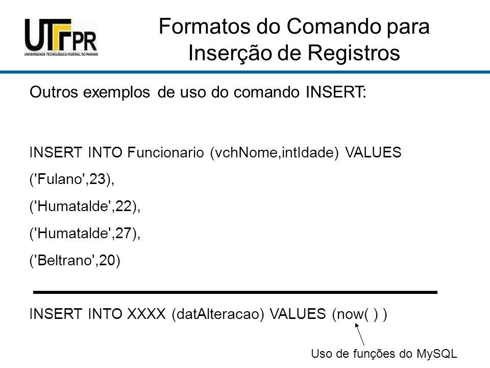 Formatos do Comando para Inserção de Registros Outros exemplos de uso do comando INSERT: INSERT INTO Funcionario (vchNome,intIdade) VALUES ( Fulano ,23), ( Humatalde ,22), ( Humatalde ,27), ( Beltrano ,20) INSERT INTO XXXX (datAlteracao) VALUES (now( ) ) Uso de funções do MySQL