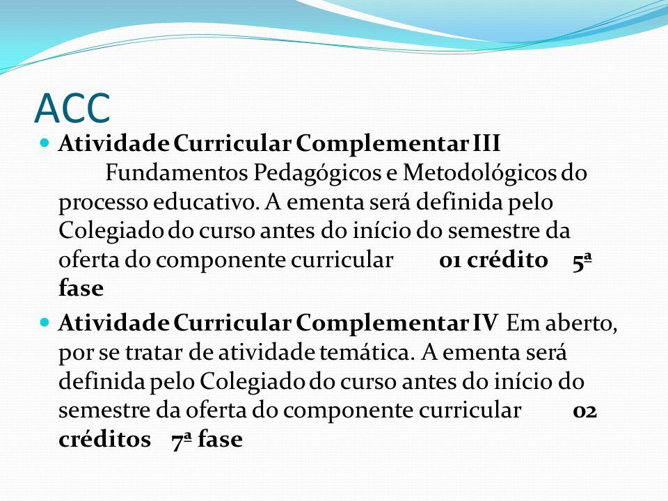 ACC Atividade Curricular Complementar III Fundamentos Pedagógicos e Metodológicos do processo educativo. A ementa será definida pelo Colegiado do curs