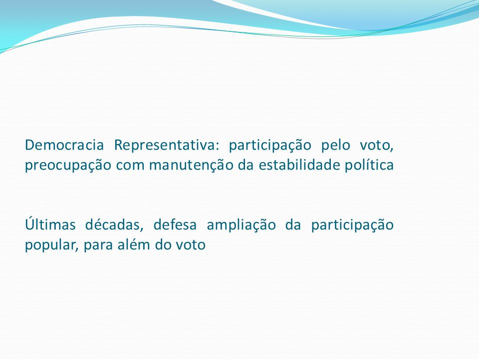Democracia Representativa: participação pelo voto, preocupação com manutenção da estabilidade política Últimas décadas, defesa ampliação da participação popular, para além do voto