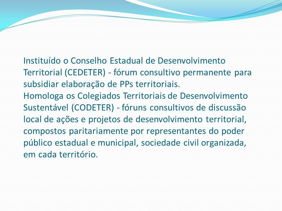 Instituído o Conselho Estadual de Desenvolvimento Territorial (CEDETER) - fórum consultivo permanente para subsidiar elaboração de PPs territoriais.