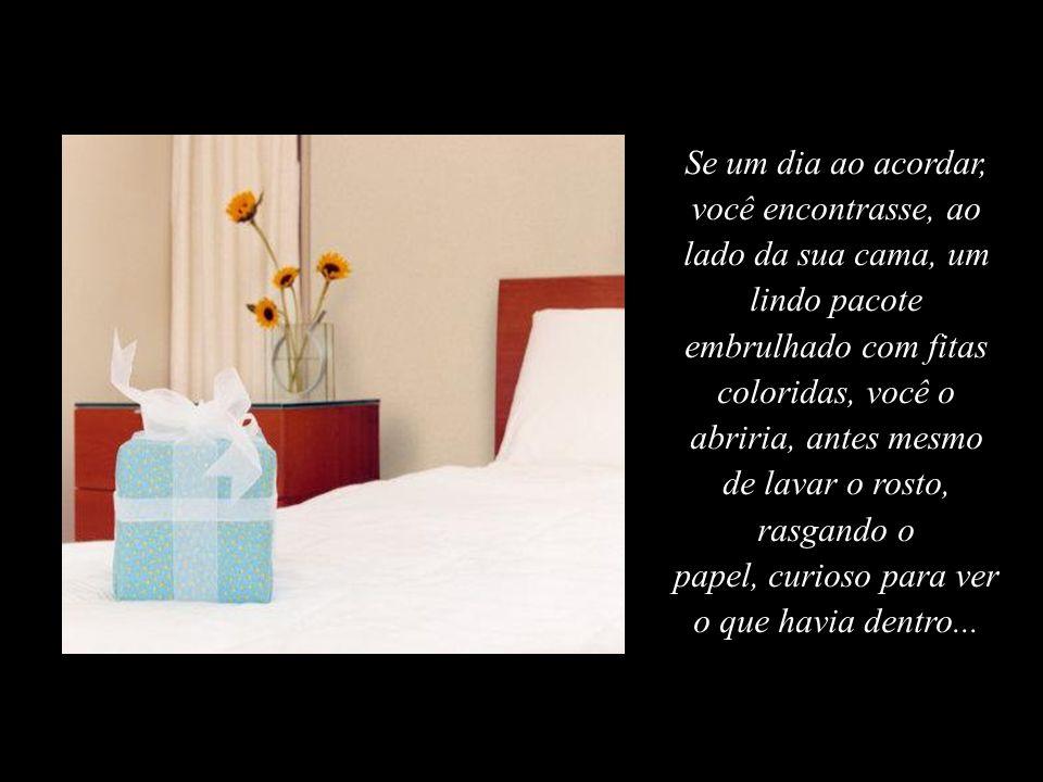 Se um dia ao acordar, você encontrasse, ao lado da sua cama, um lindo pacote embrulhado com fitas coloridas, você o abriria, antes mesmo de lavar o rosto, rasgando o papel, curioso para ver o que havia dentro...