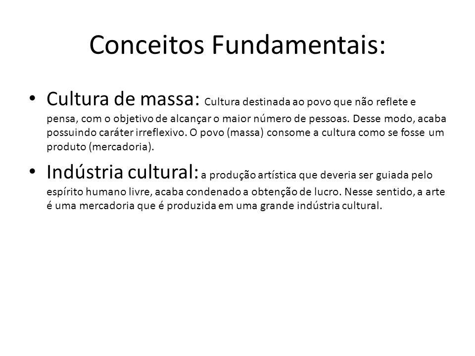 Conceitos Fundamentais: Cultura de massa: Cultura destinada ao povo que não reflete e pensa, com o objetivo de alcançar o maior número de pessoas. Des