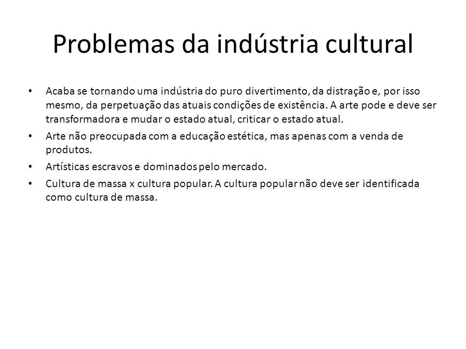 Problemas da indústria cultural Acaba se tornando uma indústria do puro divertimento, da distração e, por isso mesmo, da perpetuação das atuais condiç