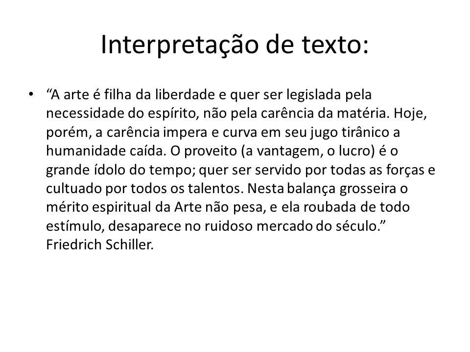 Interpretação de texto: A arte é filha da liberdade e quer ser legislada pela necessidade do espírito, não pela carência da matéria. Hoje, porém, a ca