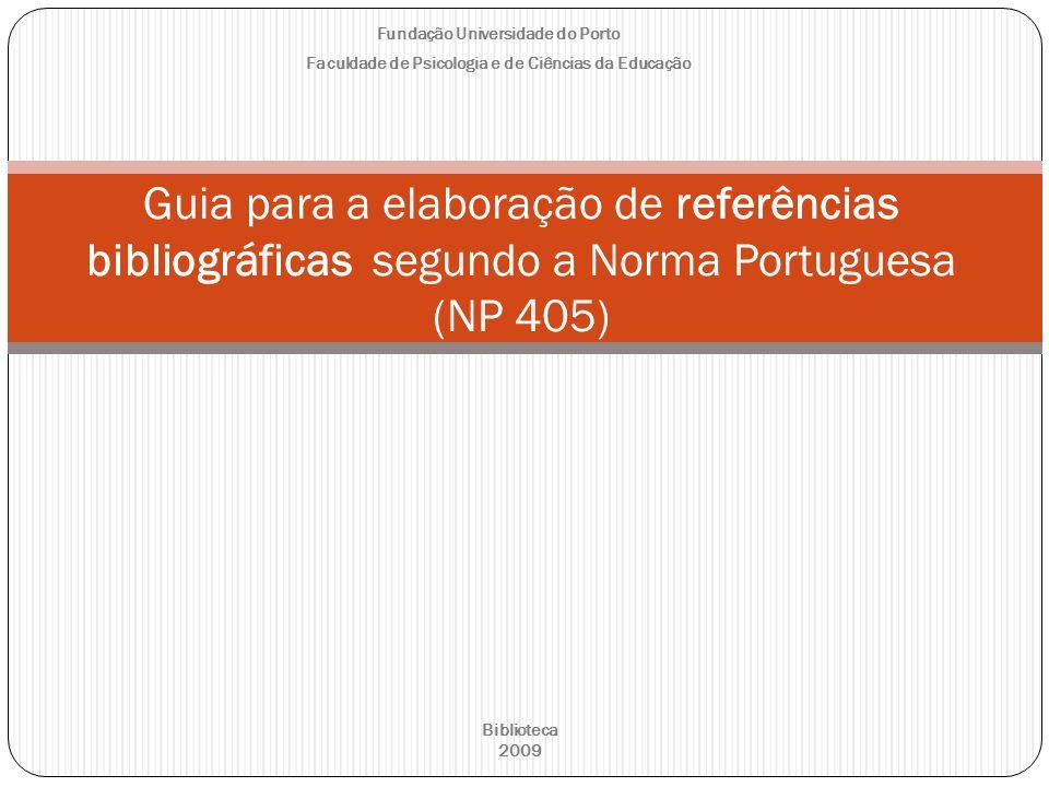 Fundação Universidade do Porto Faculdade de Psicologia e de Ciências da Educação Guia para a elaboração de referências bibliográficas segundo a Norma Portuguesa (NP 405) Biblioteca 2009