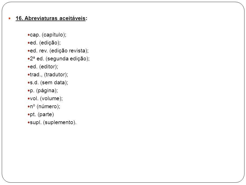 16. Abreviaturas aceitáveis: cap. (capítulo); ed. (edição); ed. rev. (edição revista); 2ª ed. (segunda edição); ed. (editor); trad., (tradutor); s.d.