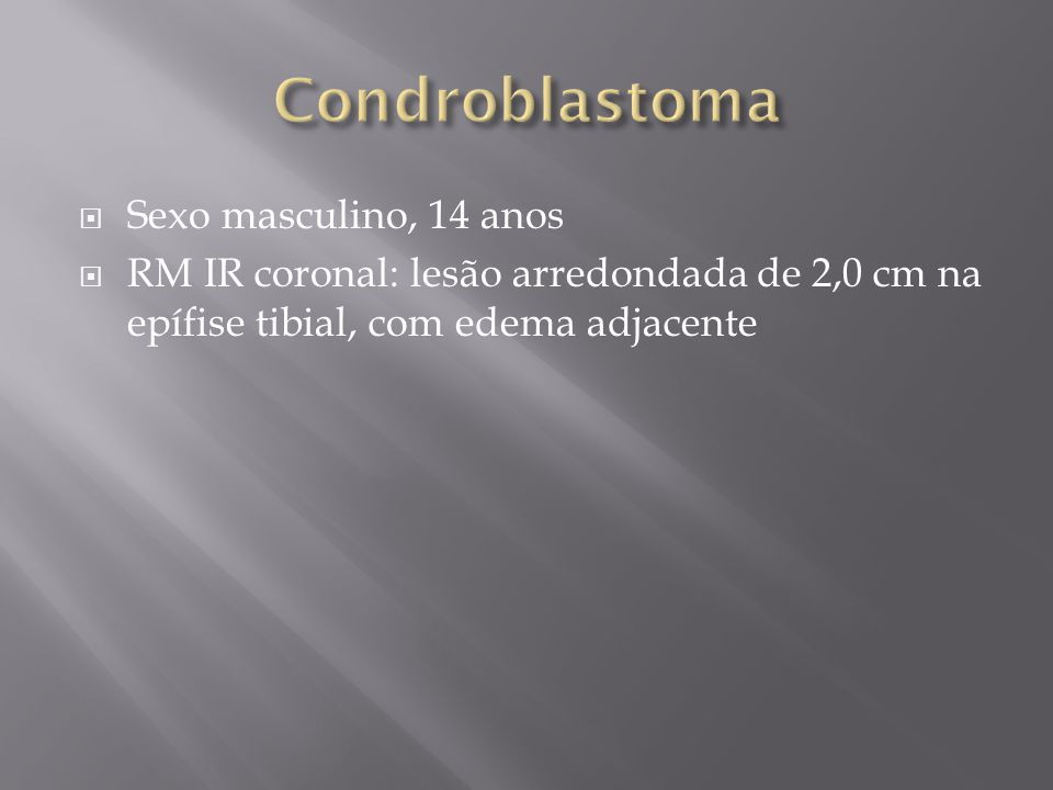 Sexo masculino, 14 anos RM IR coronal: lesão arredondada de 2,0 cm na epífise tibial, com edema adjacente