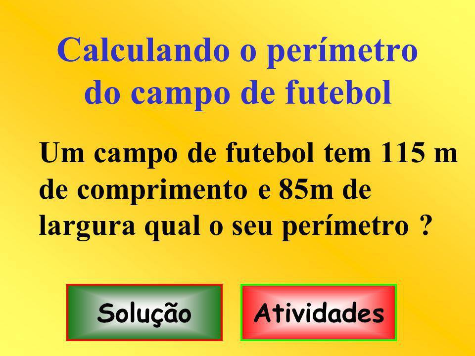 Calculando o perímetro do campo de futebol Um campo de futebol tem 115 m de comprimento e 85m de largura qual o seu perímetro ? SoluçãoAtividades